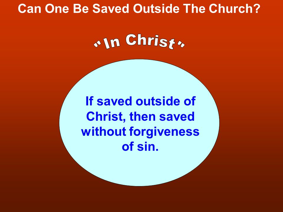 Can One Be Saved Outside The Church? If saved outside of Christ, then saved without forgiveness of sin.