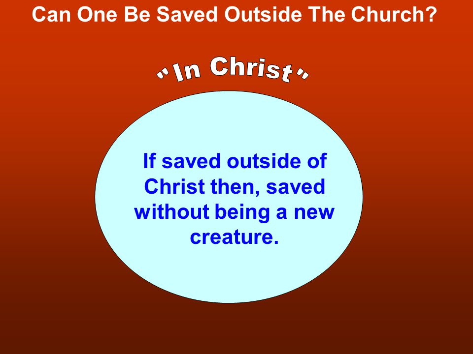 Can One Be Saved Outside The Church? If saved outside of Christ then, saved without being a new creature.