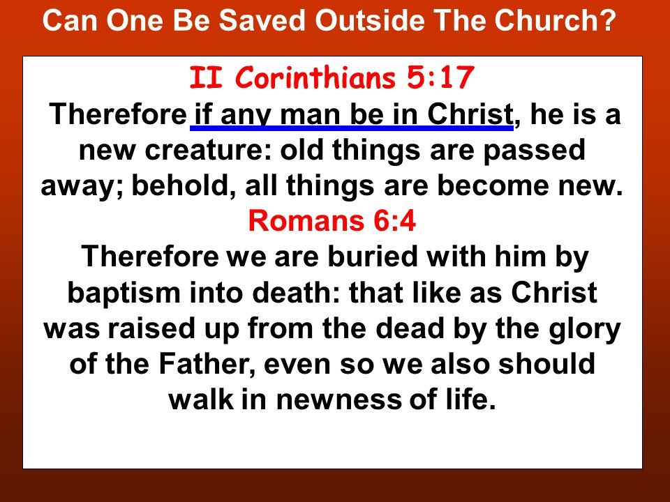 Can One Be Saved Outside The Church? II Corinthians 5:17 Therefore if any man be in Christ, he is a new creature: old things are passed away; behold,