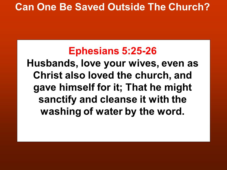 Can One Be Saved Outside The Church? Ephesians 5:25-26 Husbands, love your wives, even as Christ also loved the church, and gave himself for it; That