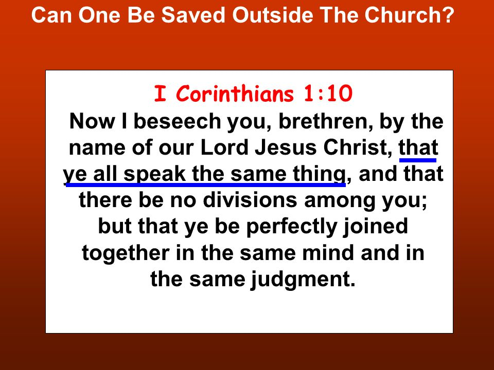 Can One Be Saved Outside The Church? I Corinthians 1:10 Now I beseech you, brethren, by the name of our Lord Jesus Christ, that ye all speak the same