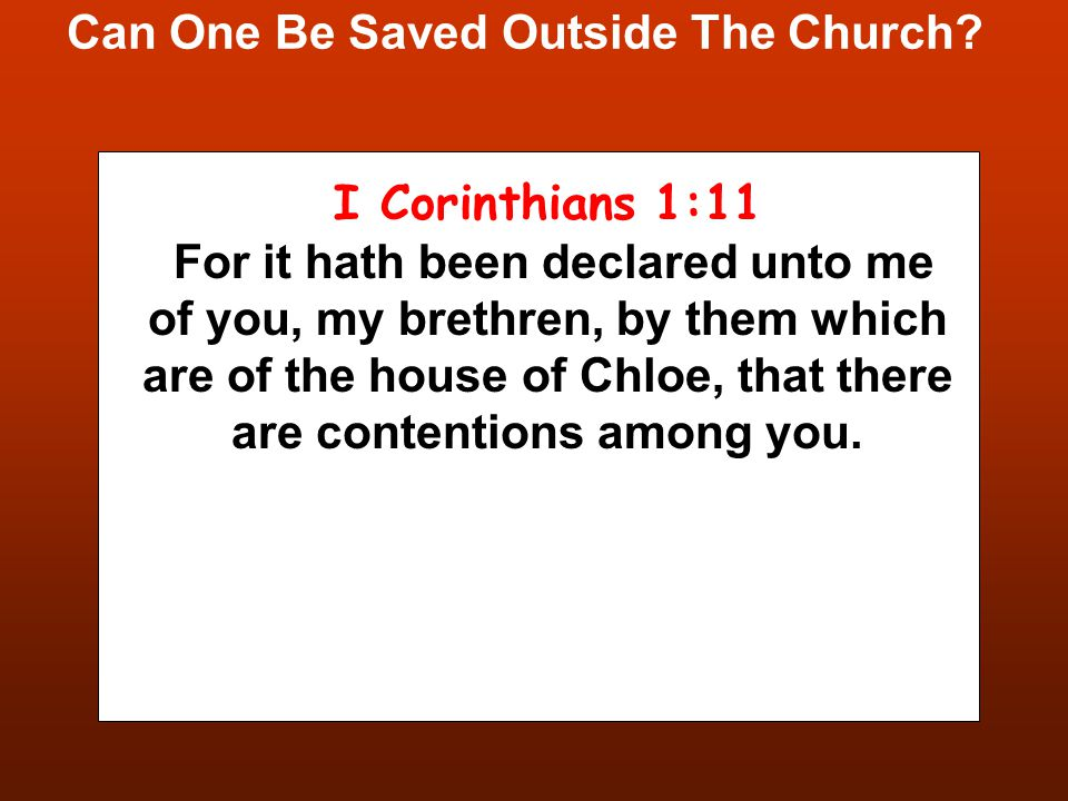 Can One Be Saved Outside The Church? I Corinthians 1:11 For it hath been declared unto me of you, my brethren, by them which are of the house of Chloe