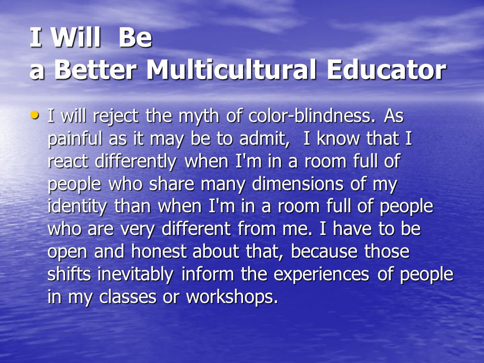 I Will Be a Better Multicultural Educator I will reject the myth of color-blindness. As painful as it may be to admit, I know that I react differently