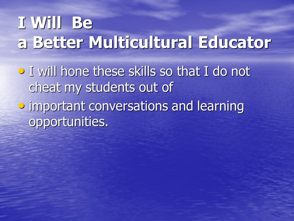 I Will Be a Better Multicultural Educator I will hone these skills so that I do not cheat my students out of I will hone these skills so that I do not