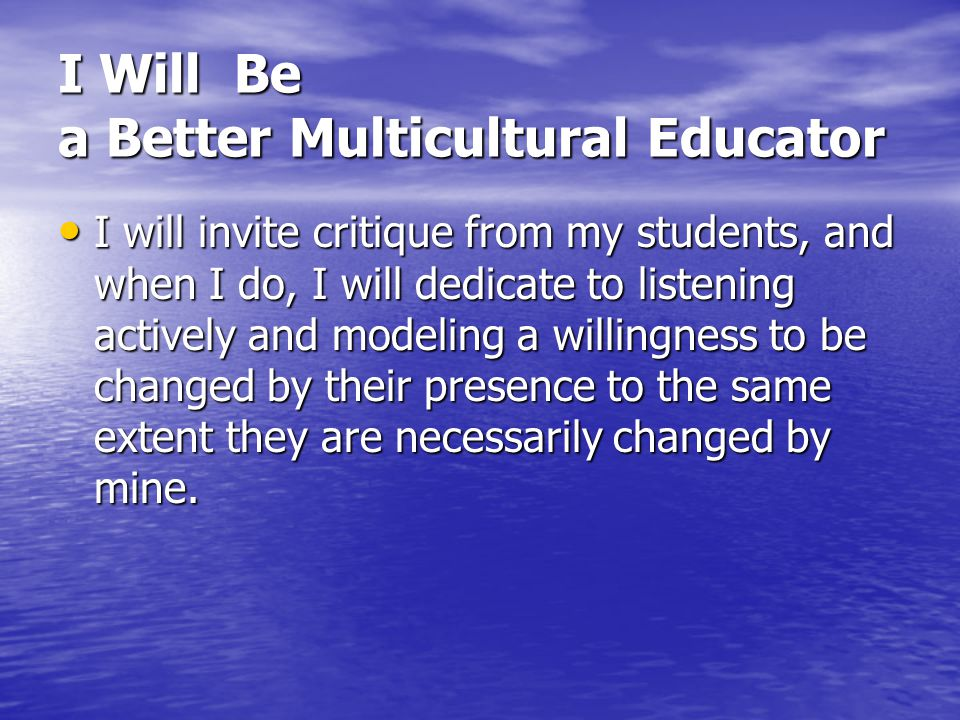 I Will Be a Better Multicultural Educator I will invite critique from my students, and when I do, I will dedicate to listening actively and modeling a