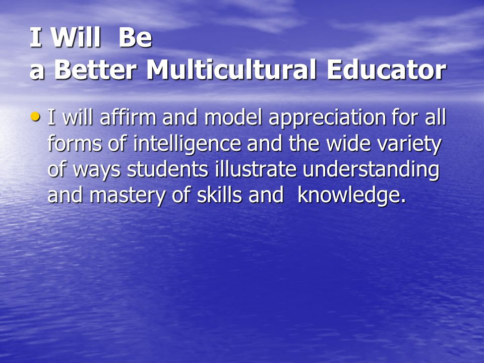 I Will Be a Better Multicultural Educator I will affirm and model appreciation for all forms of intelligence and the wide variety of ways students ill
