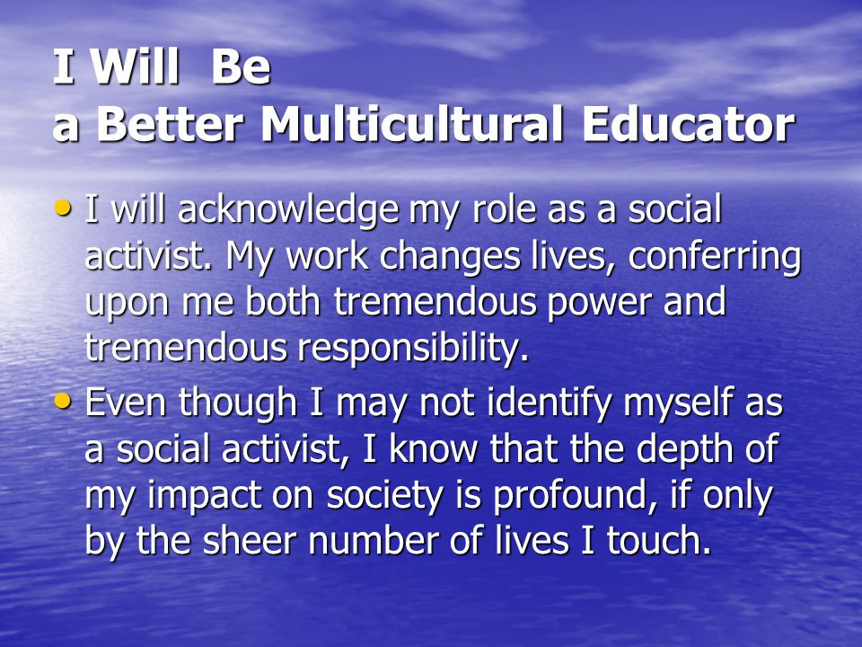 I Will Be a Better Multicultural Educator I will acknowledge my role as a social activist. My work changes lives, conferring upon me both tremendous p