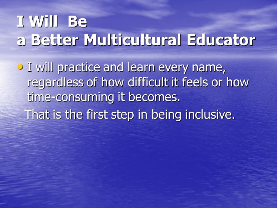 I Will Be a Better Multicultural Educator I will practice and learn every name, regardless of how difficult it feels or how time-consuming it becomes.