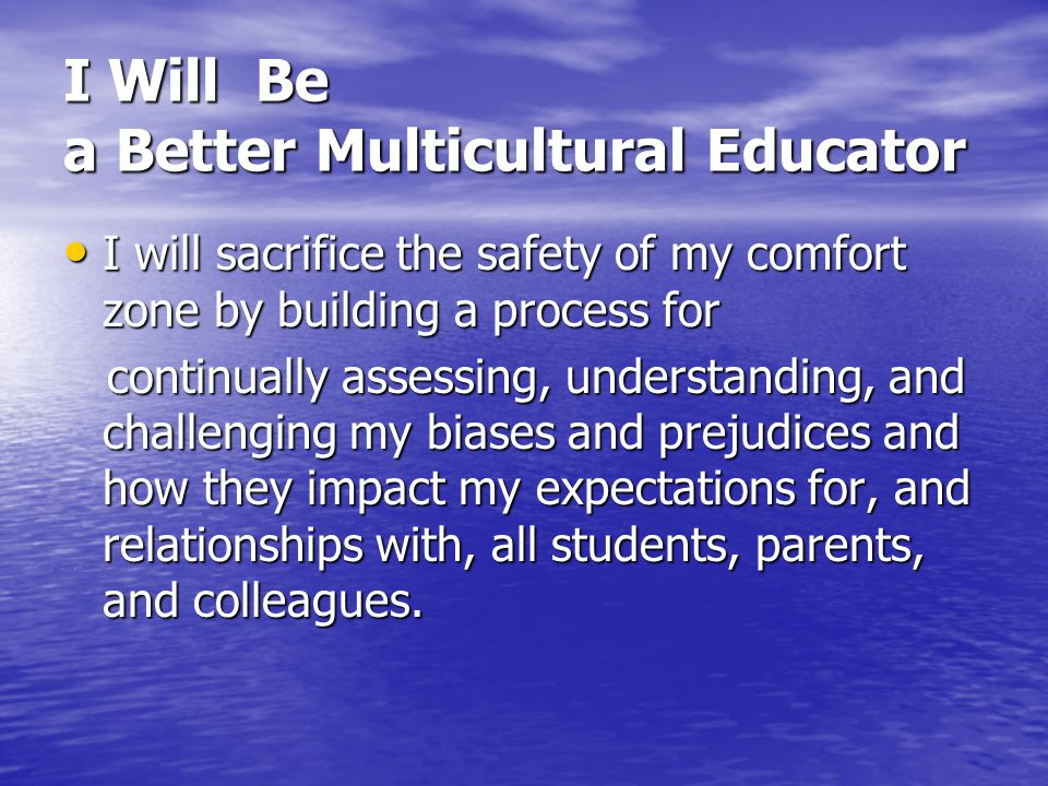 I Will Be a Better Multicultural Educator I will sacrifice the safety of my comfort zone by building a process for I will sacrifice the safety of my c