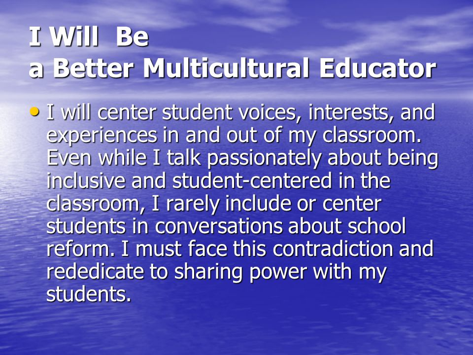 I Will Be a Better Multicultural Educator I will center student voices, interests, and experiences in and out of my classroom. Even while I talk passi