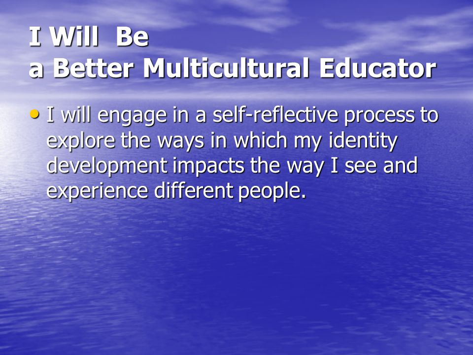 I Will Be a Better Multicultural Educator I will improve my skills as a facilitator, so when issues of diversity and equity do arise in the classroom, I can take advantage of the resulting educational opportunities.