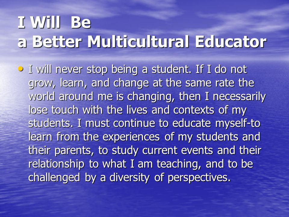I Will Be a Better Multicultural Educator I will hone these skills so that I do not cheat my students out of I will hone these skills so that I do not cheat my students out of important conversations and learning opportunities.