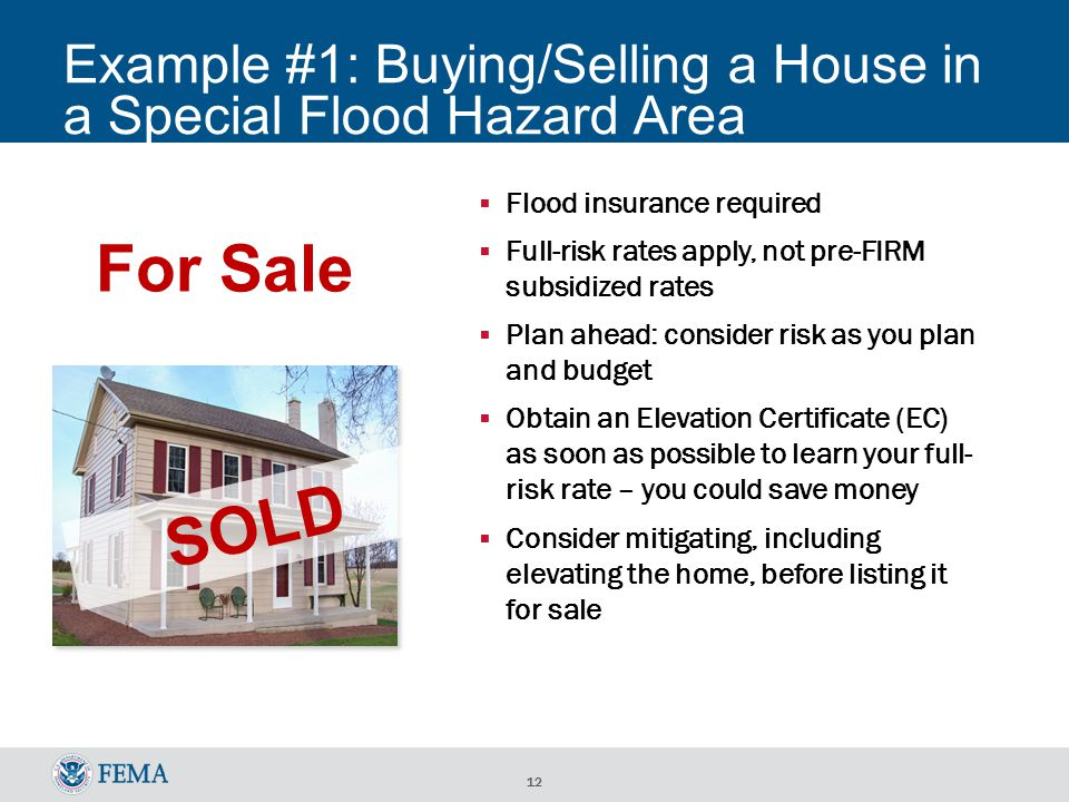 12 Example #1: Buying/Selling a House in a Special Flood Hazard Area For Sale  Flood insurance required  Full-risk rates apply, not pre-FIRM subsidized rates  Plan ahead: consider risk as you plan and budget  Obtain an Elevation Certificate (EC) as soon as possible to learn your full- risk rate – you could save money  Consider mitigating, including elevating the home, before listing it for sale SOLD