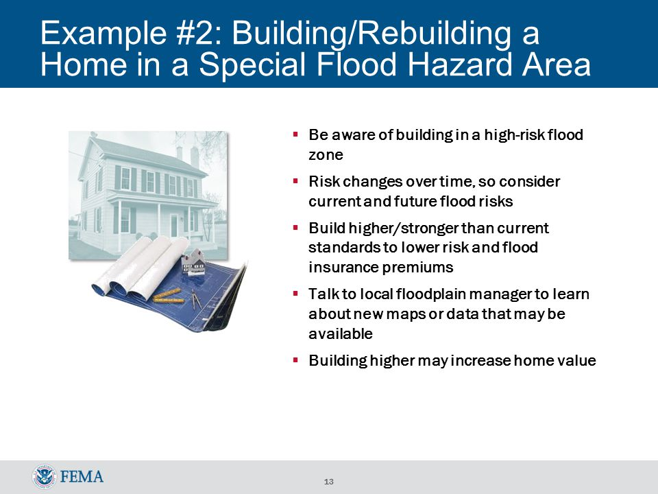 13 Example #2: Building/Rebuilding a Home in a Special Flood Hazard Area  Be aware of building in a high-risk flood zone  Risk changes over time, so consider current and future flood risks  Build higher/stronger than current standards to lower risk and flood insurance premiums  Talk to local floodplain manager to learn about new maps or data that may be available  Building higher may increase home value