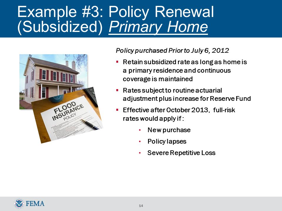 14 Example #3: Policy Renewal (Subsidized) Primary Home Policy purchased Prior to July 6, 2012  Retain subsidized rate as long as home is a primary residence and continuous coverage is maintained  Rates subject to routine actuarial adjustment plus increase for Reserve Fund  Effective after October 2013, full-risk rates would apply if : New purchase Policy lapses Severe Repetitive Loss