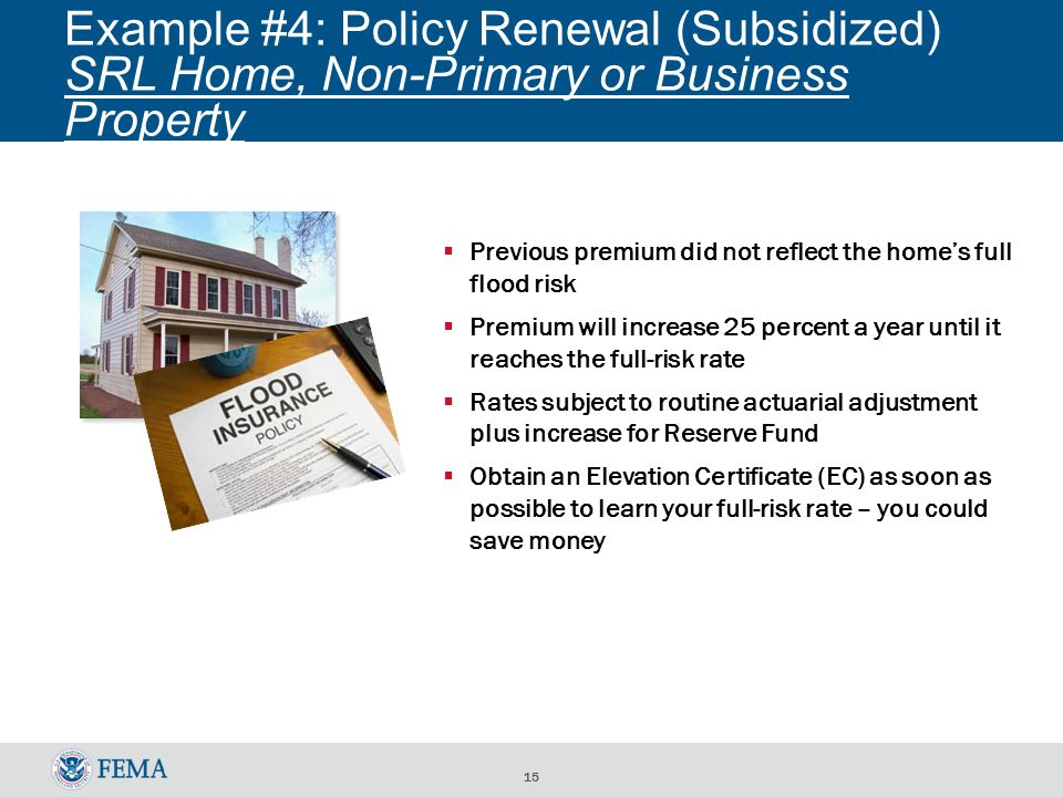 15 Example #4: Policy Renewal (Subsidized) SRL Home, Non-Primary or Business Property  Previous premium did not reflect the home's full flood risk  Premium will increase 25 percent a year until it reaches the full-risk rate  Rates subject to routine actuarial adjustment plus increase for Reserve Fund  Obtain an Elevation Certificate (EC) as soon as possible to learn your full-risk rate – you could save money
