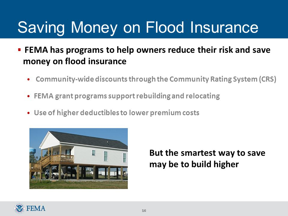 16 Saving Money on Flood Insurance  FEMA has programs to help owners reduce their risk and save money on flood insurance Community-wide discounts through the Community Rating System (CRS) FEMA grant programs support rebuilding and relocating Use of higher deductibles to lower premium costs But the smartest way to save may be to build higher