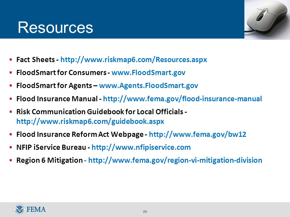 20 Resources  Fact Sheets - http://www.riskmap6.com/Resources.aspx  FloodSmart for Consumers - www.FloodSmart.gov  FloodSmart for Agents – www.Agents.FloodSmart.gov  Flood Insurance Manual - http://www.fema.gov/flood-insurance-manual  Risk Communication Guidebook for Local Officials - http://www.riskmap6.com/guidebook.aspx  Flood Insurance Reform Act Webpage - http://www.fema.gov/bw12  NFIP iService Bureau - http://www.nfipiservice.com  Region 6 Mitigation - http://www.fema.gov/region-vi-mitigation-division