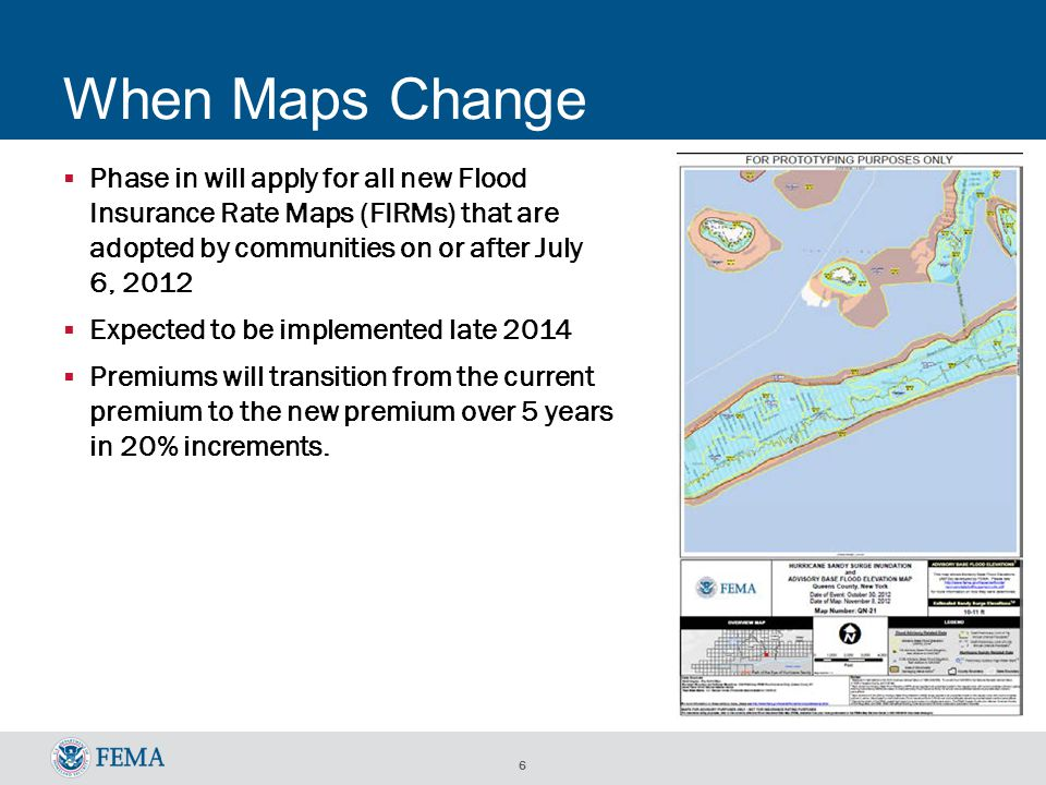 6 When Maps Change  Phase in will apply for all new Flood Insurance Rate Maps (FIRMs) that are adopted by communities on or after July 6, 2012  Expected to be implemented late 2014  Premiums will transition from the current premium to the new premium over 5 years in 20% increments.