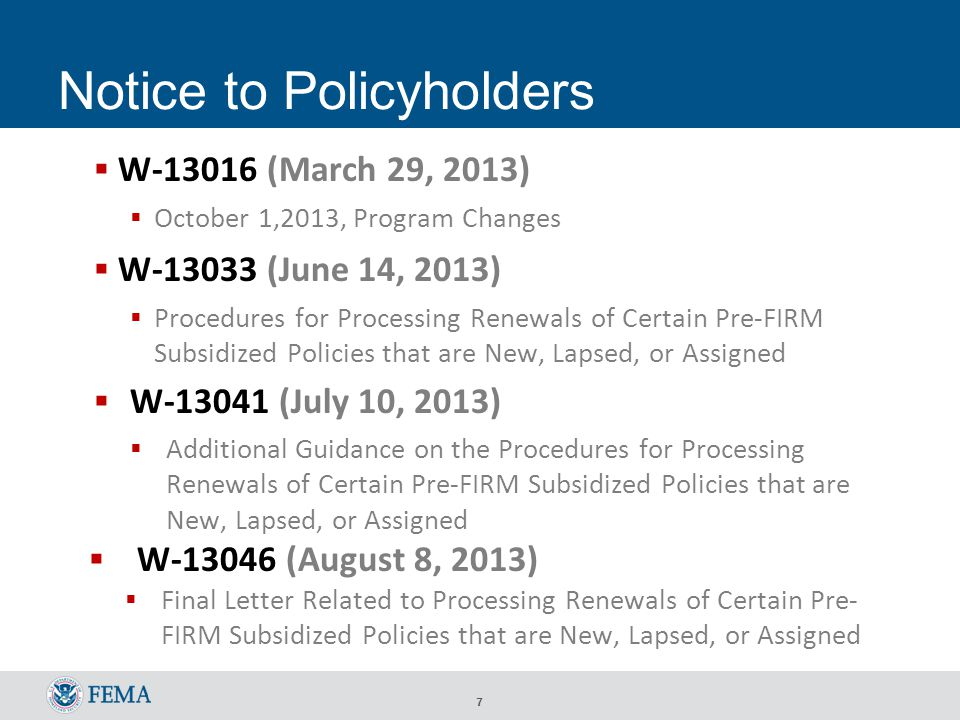 7 Notice to Policyholders  W-13016 (March 29, 2013)  October 1,2013, Program Changes  W-13033 (June 14, 2013)  Procedures for Processing Renewals of Certain Pre-FIRM Subsidized Policies that are New, Lapsed, or Assigned  W-13041 (July 10, 2013)  Additional Guidance on the Procedures for Processing Renewals of Certain Pre-FIRM Subsidized Policies that are New, Lapsed, or Assigned  W-13046 (August 8, 2013)  Final Letter Related to Processing Renewals of Certain Pre- FIRM Subsidized Policies that are New, Lapsed, or Assigned