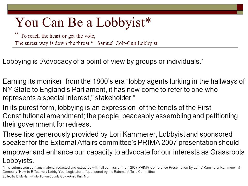 You Can Be a Lobbyist* To reach the heart or get the vote, The surest way is down the throat Samuel Colt-Gun Lobbyist Lobbying is :Advocacy of a point of view by groups or individuals.' Earning its moniker from the 1800's era lobby agents lurking in the hallways of NY State to England's Parliament, it has now come to refer to one who represents a special interest, stakeholder. In its purest form, lobbying is an expression of the tenets of the First Constitutional amendment; the people, peaceably assembling and petitioning their government for redress.