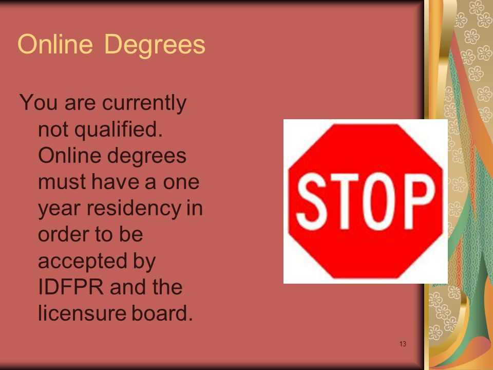 13 Online Degrees You are currently not qualified. Online degrees must have a one year residency in order to be accepted by IDFPR and the licensure bo