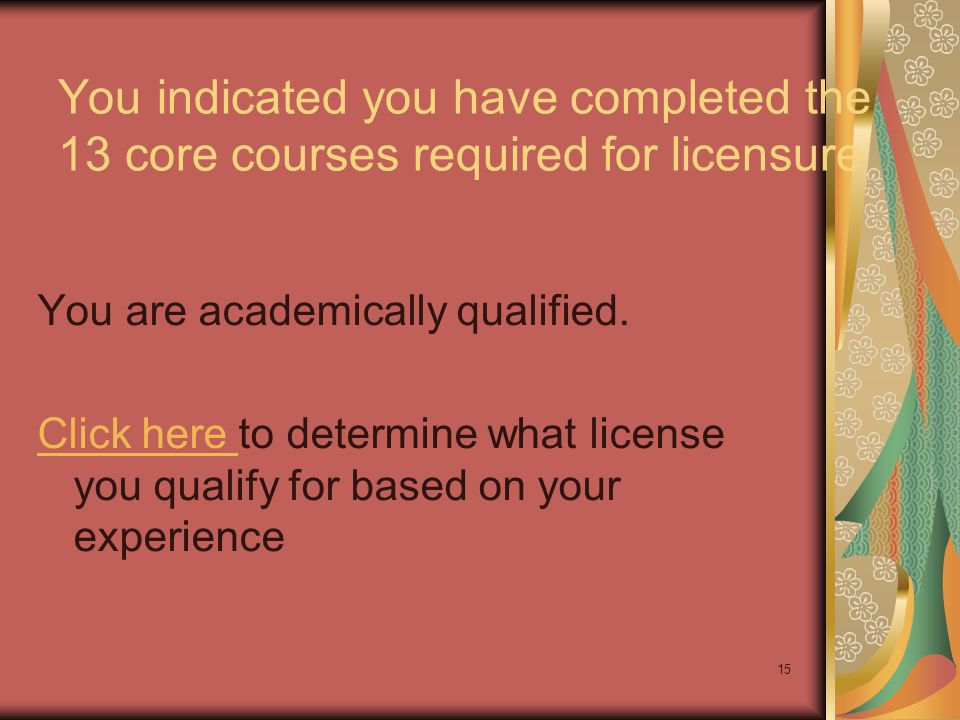 15 You indicated you have completed the 13 core courses required for licensure You are academically qualified. Click here Click here to determine what