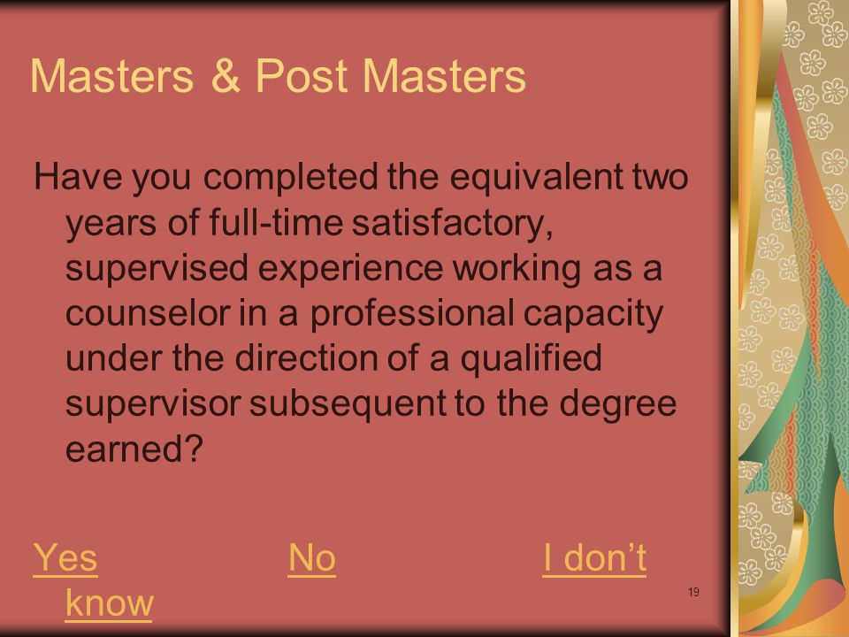 19 Masters & Post Masters Have you completed the equivalent two years of full-time satisfactory, supervised experience working as a counselor in a pro