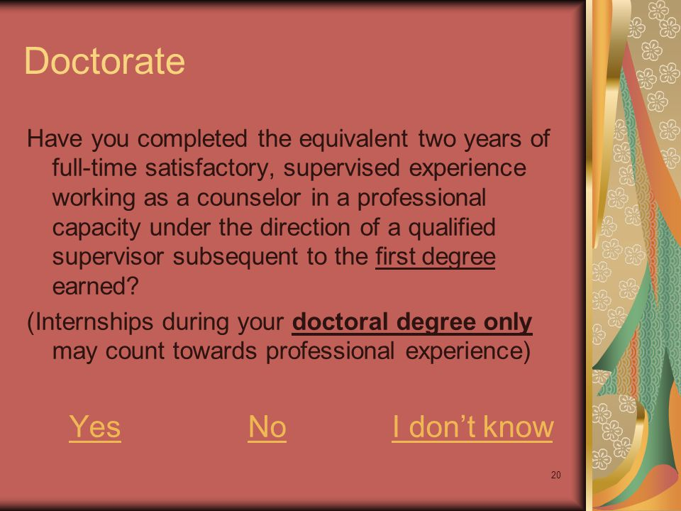 20 Doctorate Have you completed the equivalent two years of full-time satisfactory, supervised experience working as a counselor in a professional cap