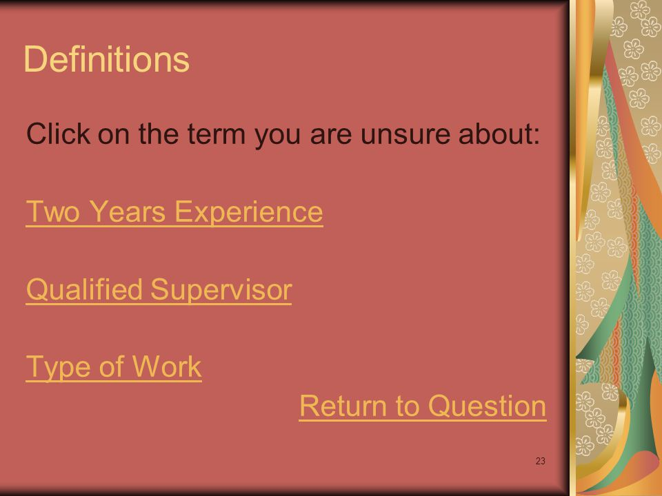 23 Definitions Click on the term you are unsure about: Two Years Experience Qualified Supervisor Type of Work Return to Question