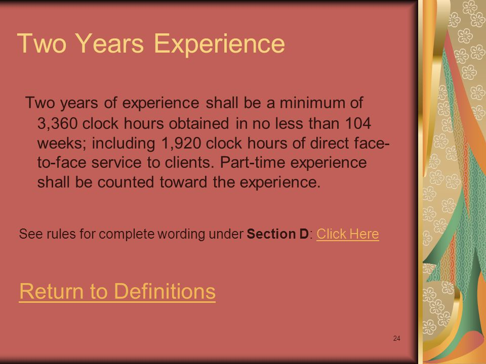24 Two Years Experience Two years of experience shall be a minimum of 3,360 clock hours obtained in no less than 104 weeks; including 1,920 clock hour