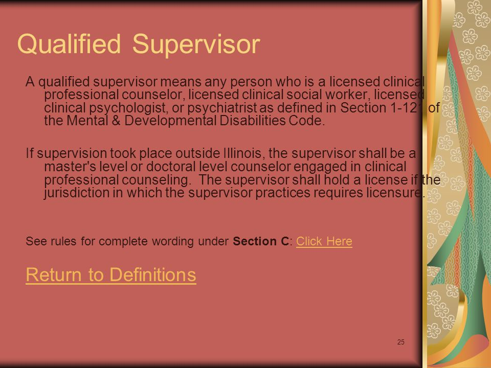 25 Qualified Supervisor A qualified supervisor means any person who is a licensed clinical professional counselor, licensed clinical social worker, li