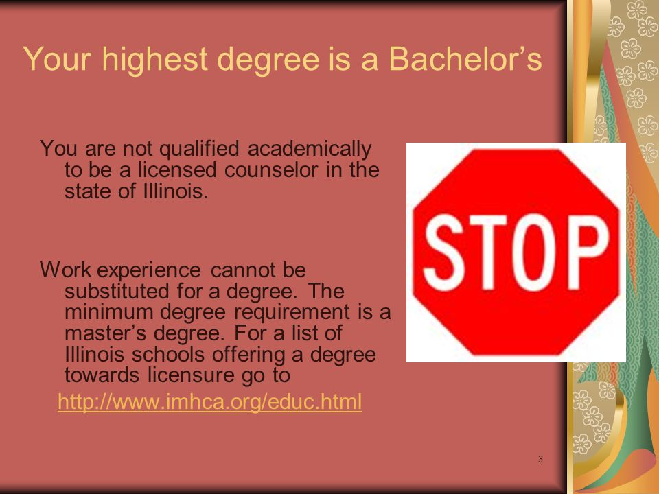 3 Your highest degree is a Bachelor's You are not qualified academically to be a licensed counselor in the state of Illinois. Work experience cannot b