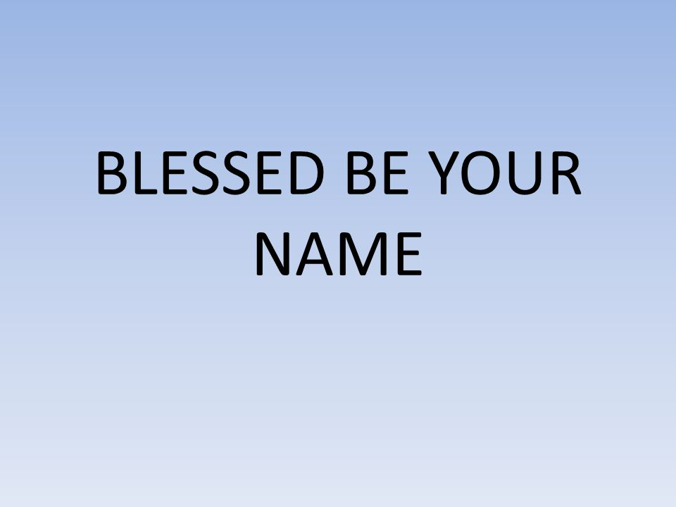 Blessed Be Your name In the land that is plentiful Where Your streams of abundance flow Blessed be Your name Blessed Be Your name When I m found in the desert place Though I walk through the wilderness Blessed Be Your name