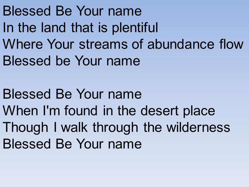 Blessed Be Your name In the land that is plentiful Where Your streams of abundance flow Blessed be Your name Blessed Be Your name When I'm found in th