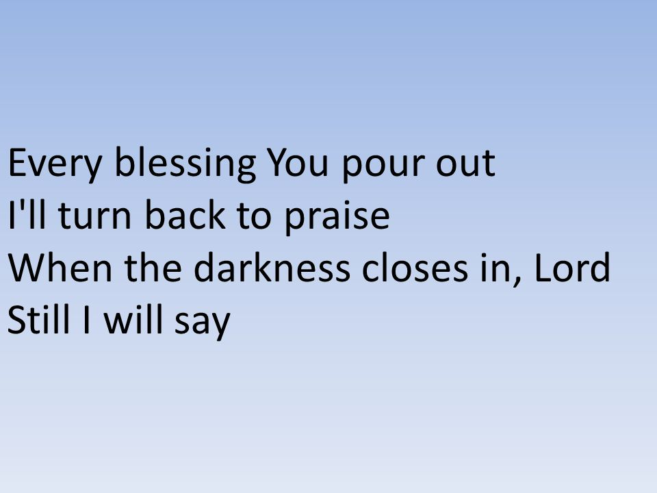 Every blessing You pour out I ll turn back to praise When the darkness closes in, Lord Still I will say