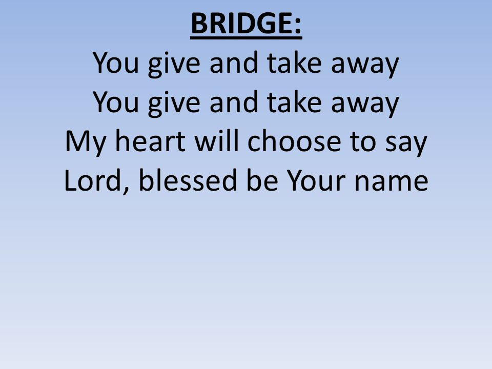 BRIDGE: You give and take away My heart will choose to say Lord, blessed be Your name