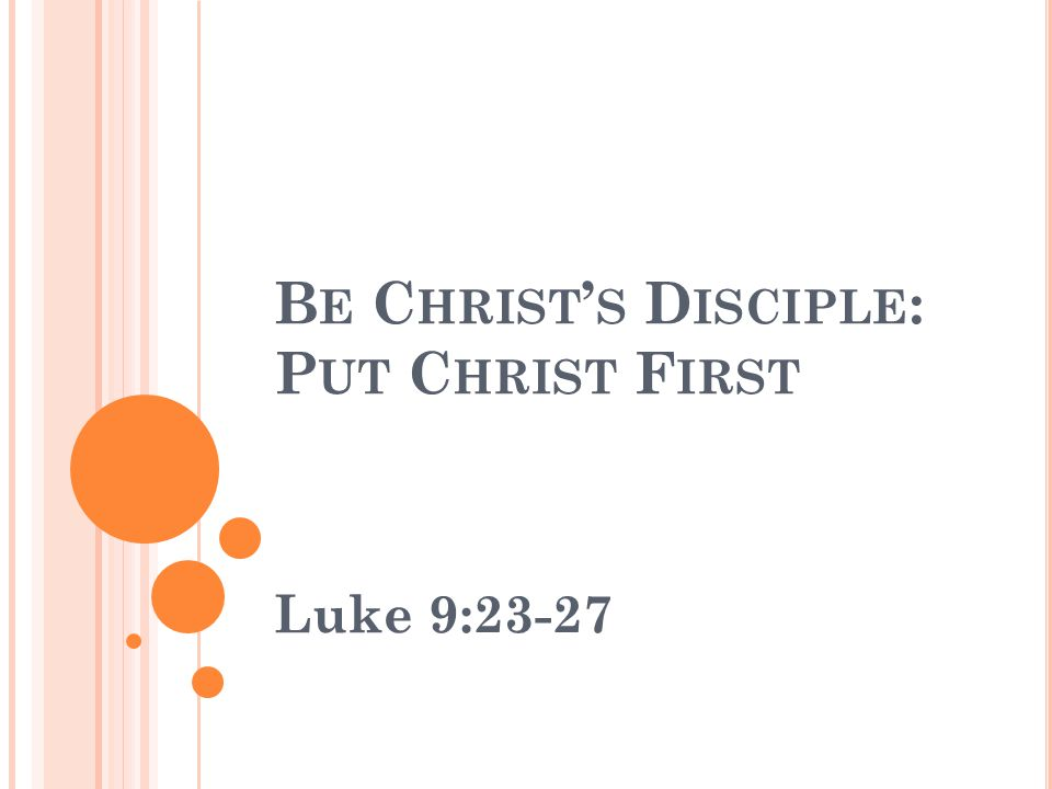 B E C HRIST ' S D ISCIPLE : P UT C HRIST F IRST Luke 9:23-27