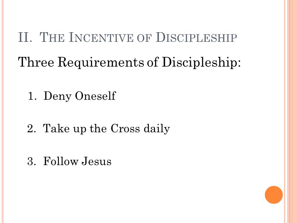 II. T HE I NCENTIVE OF D ISCIPLESHIP Three Requirements of Discipleship: 1. Deny Oneself 2. Take up the Cross daily 3. Follow Jesus