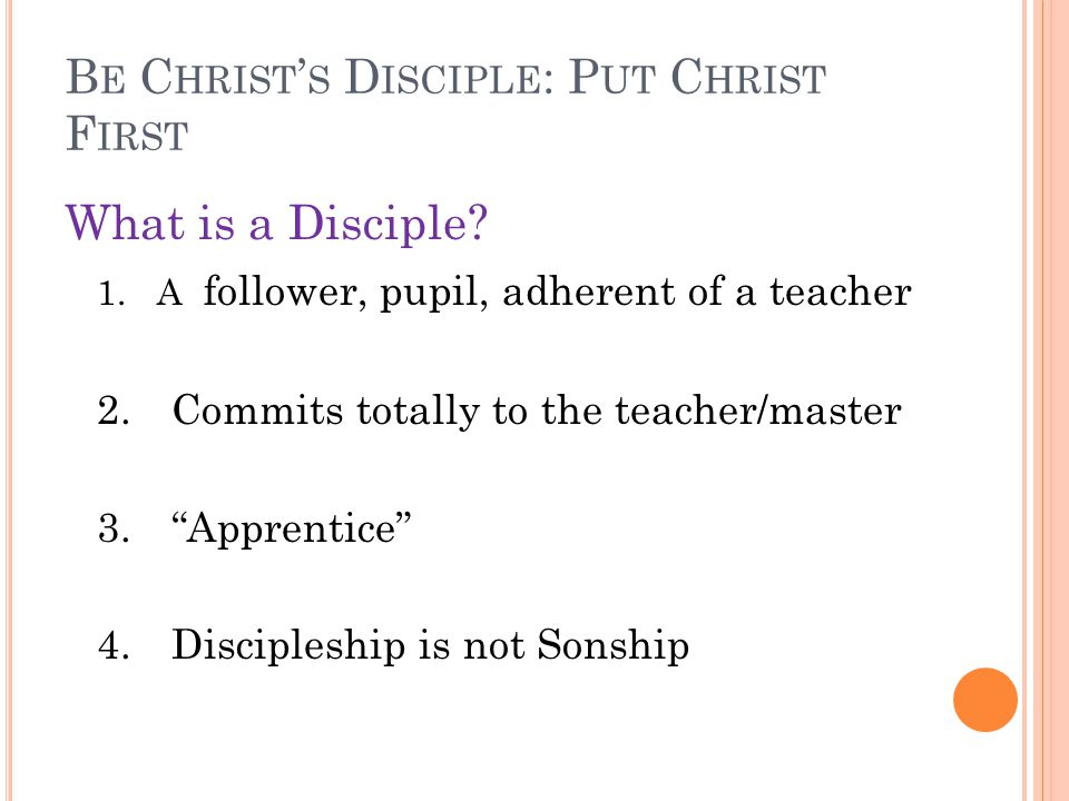 B E C HRIST ' S D ISCIPLE : P UT C HRIST F IRST What is a Disciple? 1. A follower, pupil, adherent of a teacher 2.Commits totally to the teacher/maste