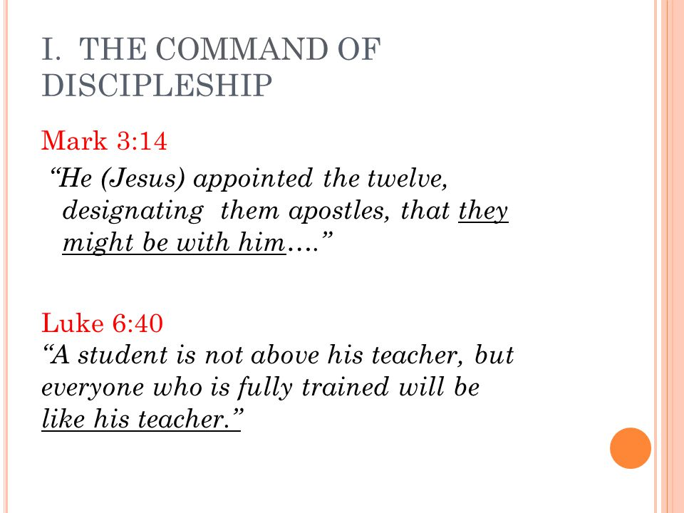 "I. THE COMMAND OF DISCIPLESHIP Mark 3:14 ""He (Jesus) appointed the twelve, designating them apostles, that they might be with him…."" Luke 6:40 ""A stud"