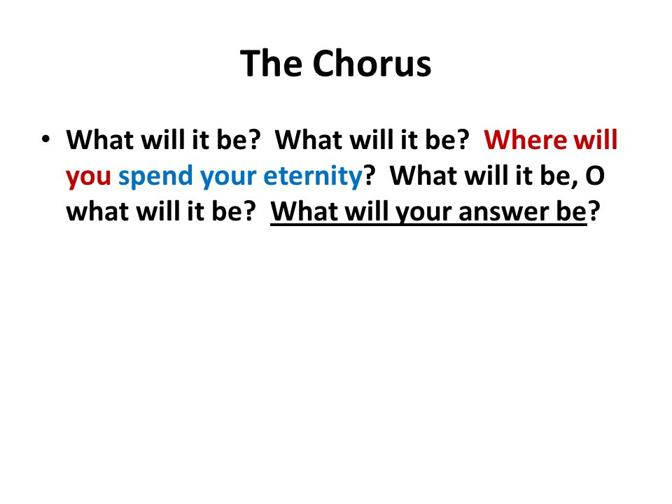 The Chorus What will it be. What will it be. Where will you spend your eternity.