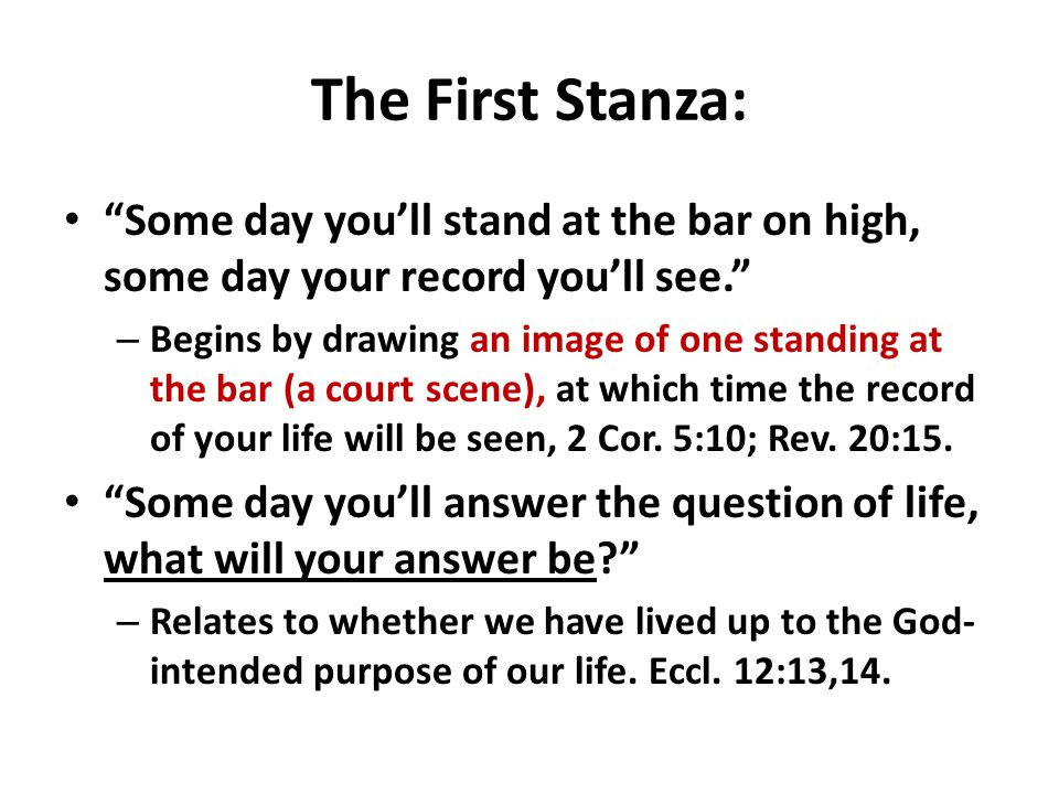 The First Stanza: Some day you'll stand at the bar on high, some day your record you'll see. – Begins by drawing an image of one standing at the bar (a court scene), at which time the record of your life will be seen, 2 Cor.