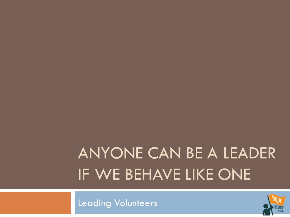 ANYONE CAN BE A LEADER IF WE BEHAVE LIKE ONE Leading Volunteers