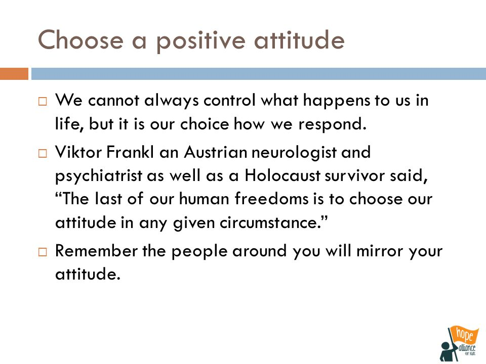 Choose a positive attitude  We cannot always control what happens to us in life, but it is our choice how we respond.