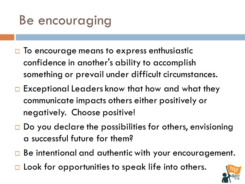 Be encouraging  To encourage means to express enthusiastic confidence in another s ability to accomplish something or prevail under difficult circumstances.