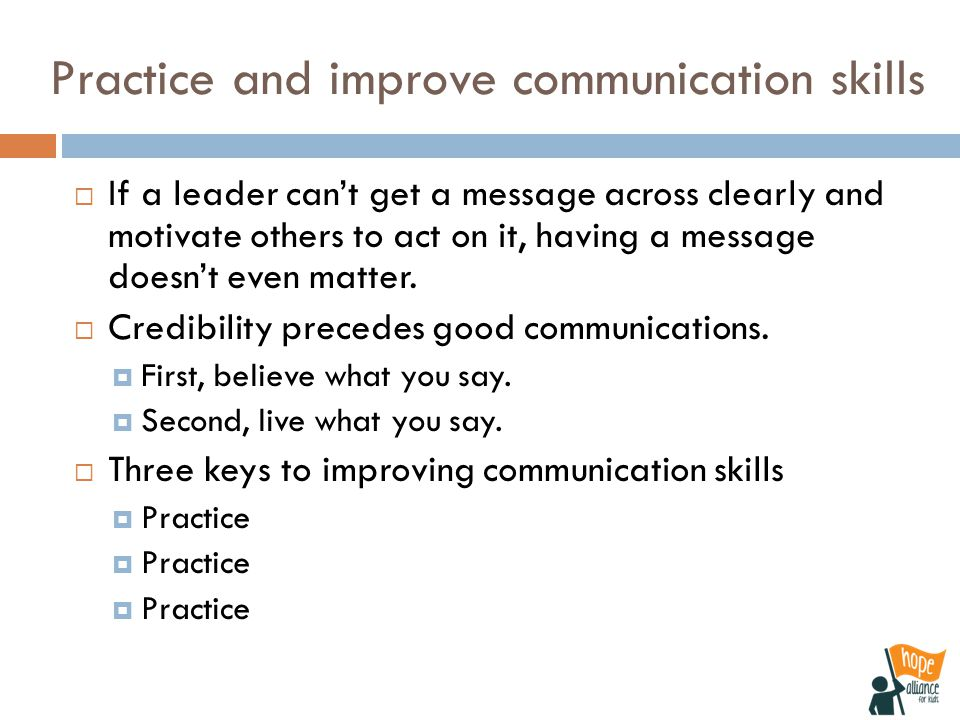 Practice and improve communication skills  If a leader can't get a message across clearly and motivate others to act on it, having a message doesn't even matter.