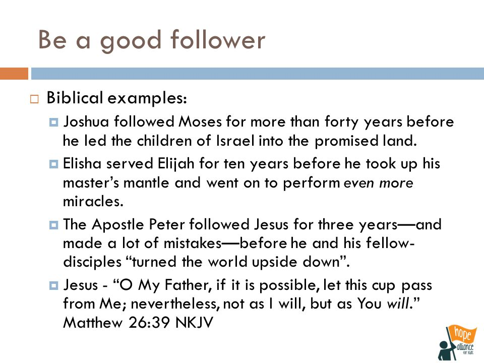 Be a good follower  Biblical examples:  Joshua followed Moses for more than forty years before he led the children of Israel into the promised land.