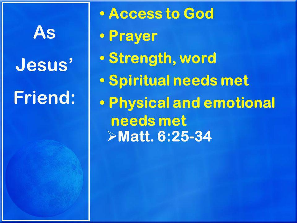 As Jesus' Friend: Access to God Prayer Strength, word Spiritual needs met Physical and emotional needs met  Matt.