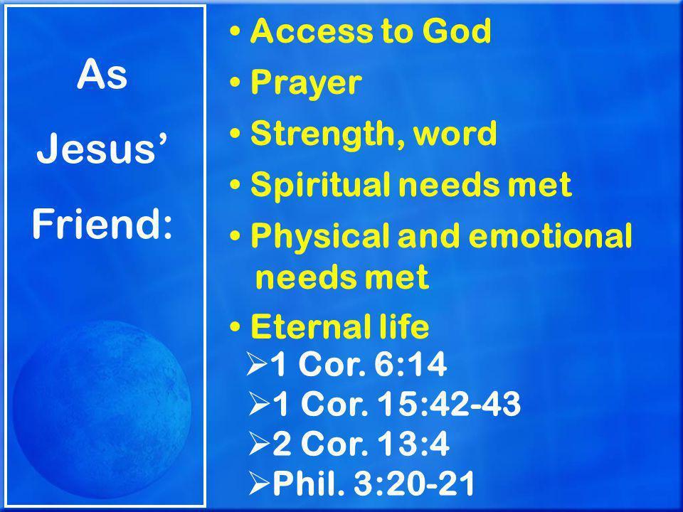 As Jesus' Friend: Access to God Prayer Strength, word Spiritual needs met Physical and emotional needs met Eternal life  1 Cor.
